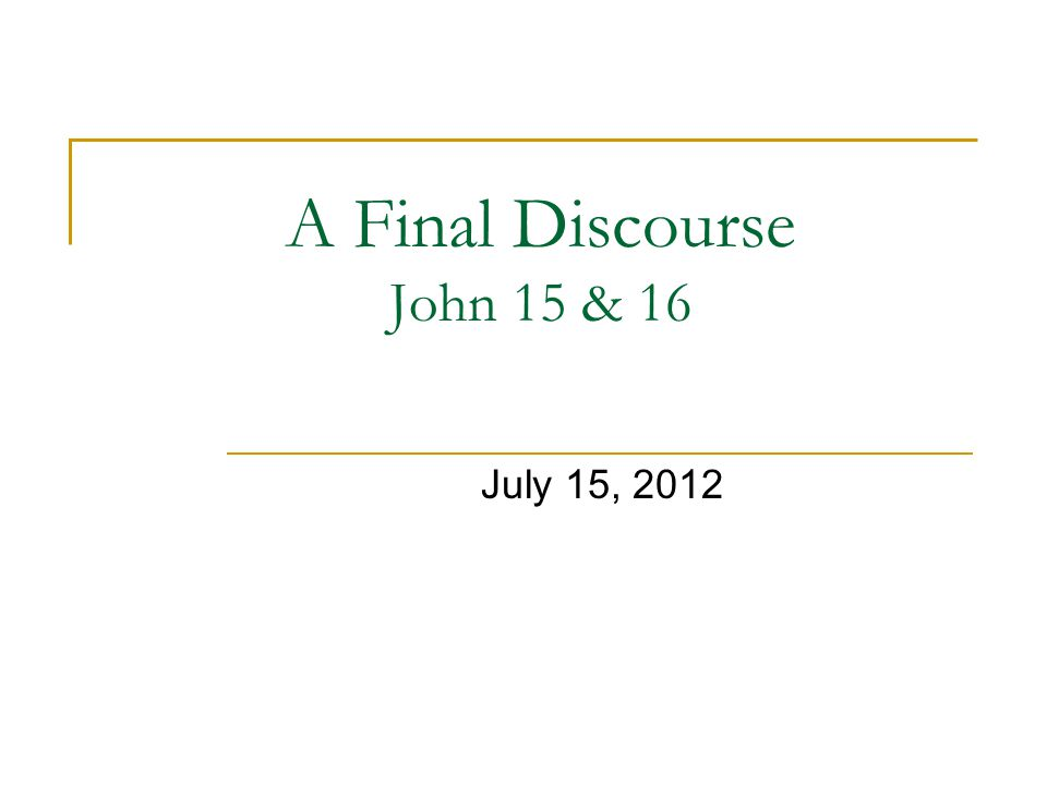 A Final Discourse John 15 & 16 July 15, 2012