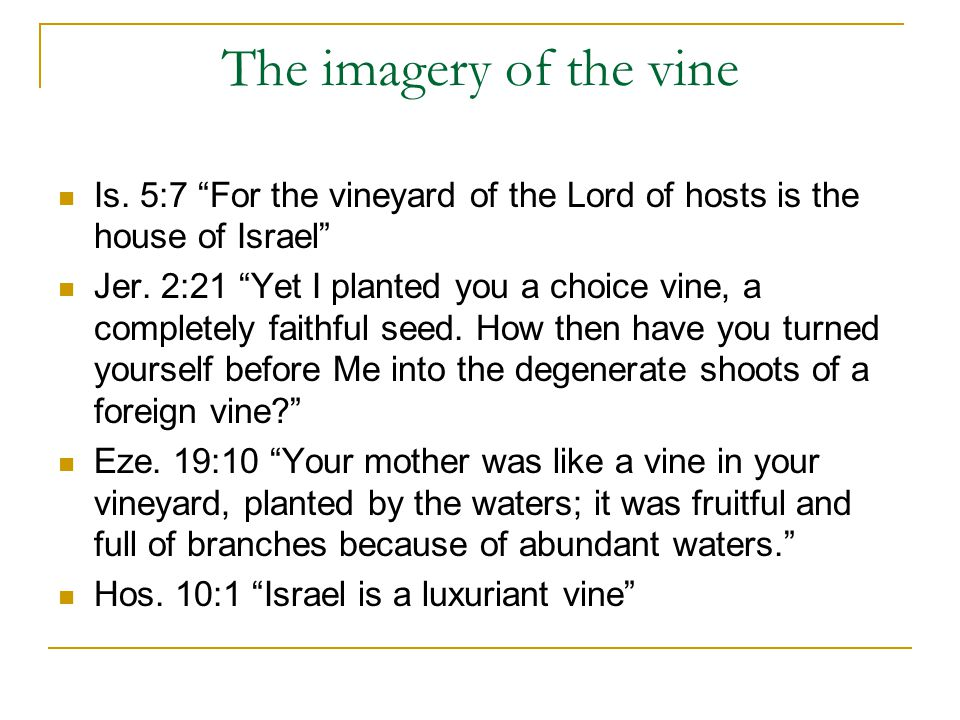 The imagery of the vine Is.5:7 For the vineyard of the Lord of hosts is the house of Israel Jer.