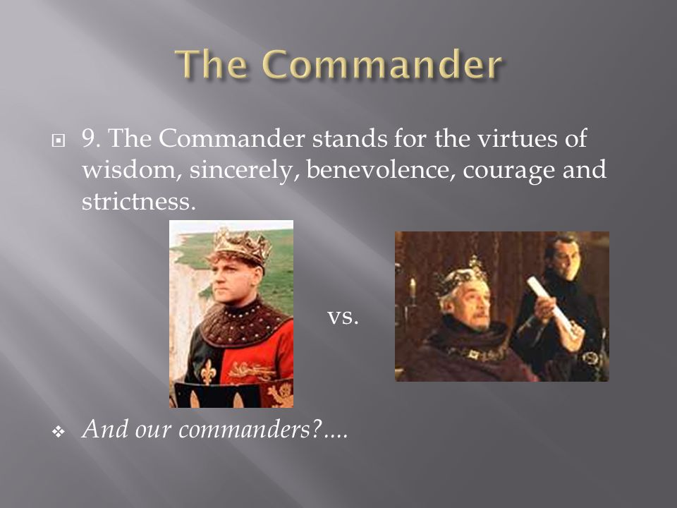  9. The Commander stands for the virtues of wisdom, sincerely, benevolence, courage and strictness. vs.  And our commanders?....