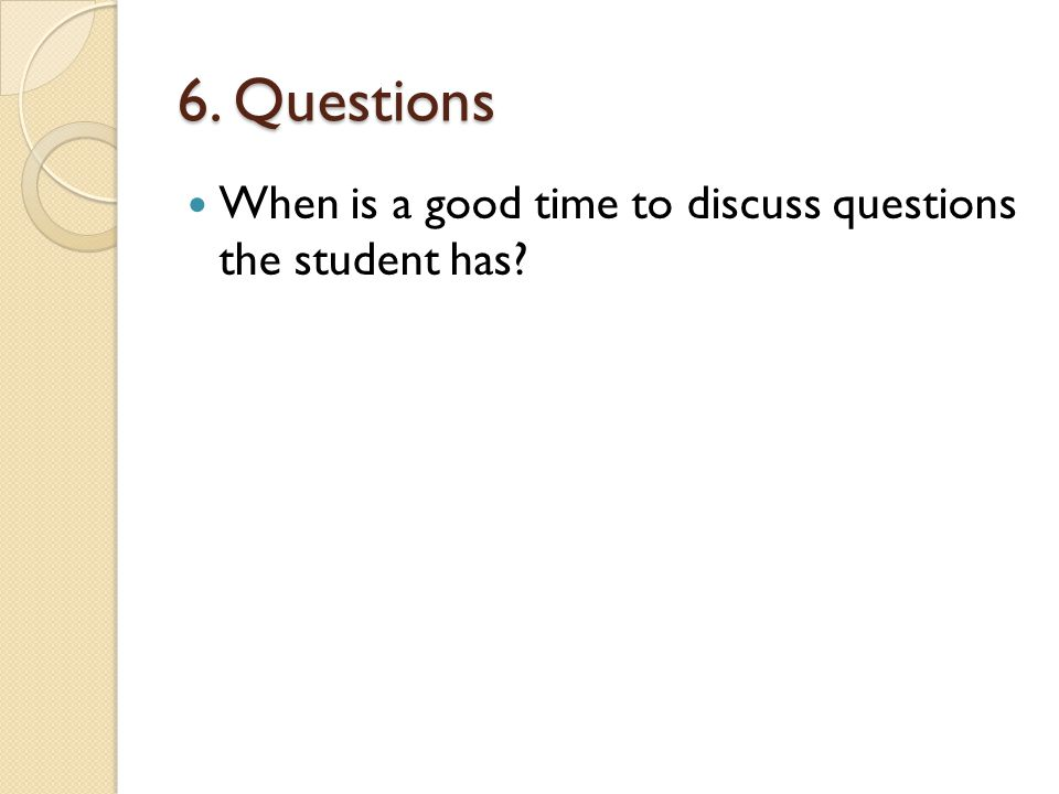 6. Questions When is a good time to discuss questions the student has