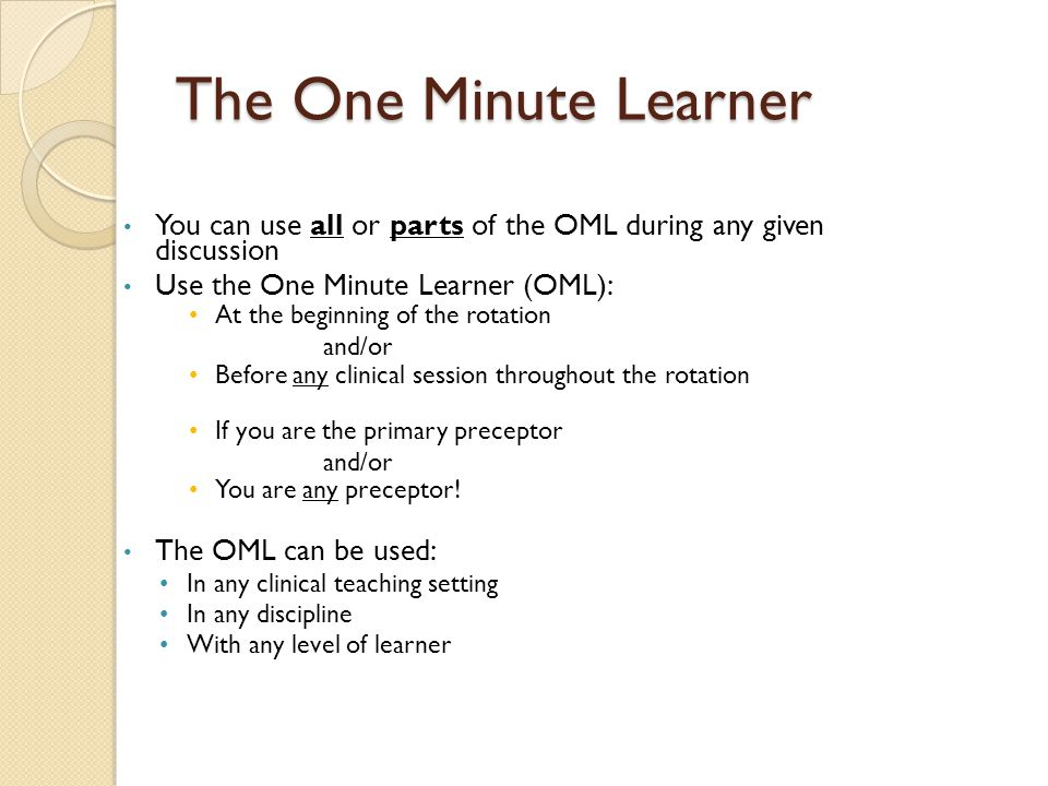 The One Minute Learner You can use all or parts of the OML during any given discussion Use the One Minute Learner (OML): At the beginning of the rotation and/or Before any clinical session throughout the rotation If you are the primary preceptor and/or You are any preceptor.