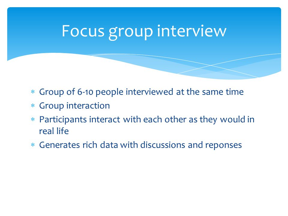 Group of 6-10 people interviewed at the same time  Group interaction  Participants interact with each other as they would in real life  Generates rich data with discussions and reponses Focus group interview