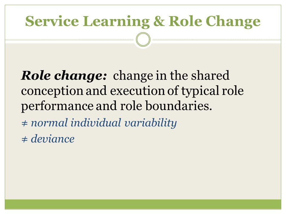 Service Learning & Role Change Role change: change in the shared conception and execution of typical role performance and role boundaries. ≠ normal in