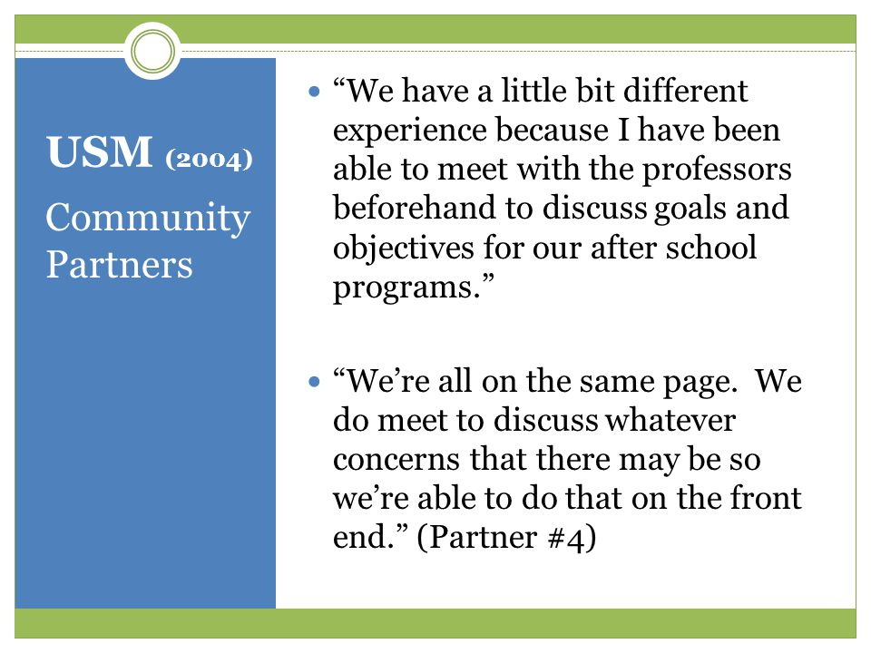 USM (2004) Community Partners We have a little bit different experience because I have been able to meet with the professors beforehand to discuss goals and objectives for our after school programs. We're all on the same page.