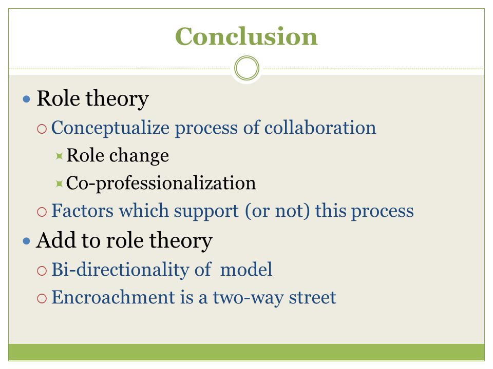 Conclusion Role theory  Conceptualize process of collaboration  Role change  Co-professionalization  Factors which support (or not) this process Add to role theory  Bi-directionality of model  Encroachment is a two-way street