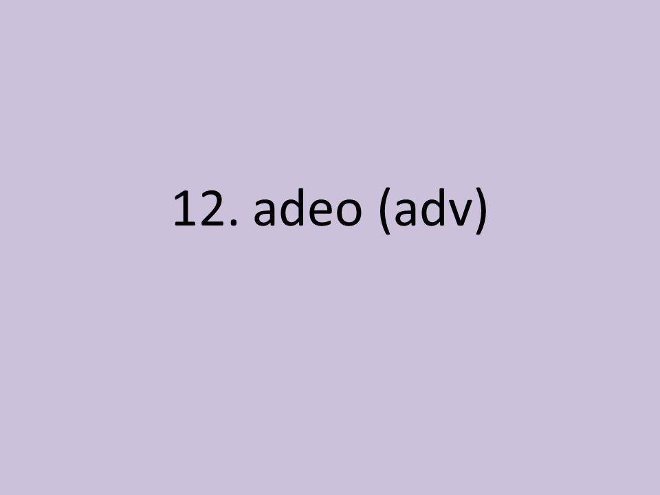 12. adeo (adv)