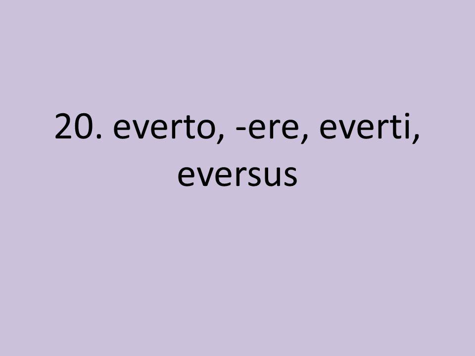 20. everto, -ere, everti, eversus