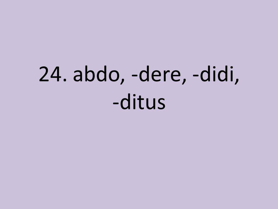 24. abdo, -dere, -didi, -ditus