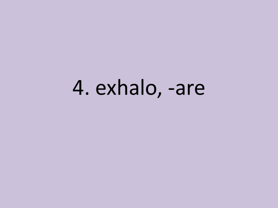 4. exhalo, -are