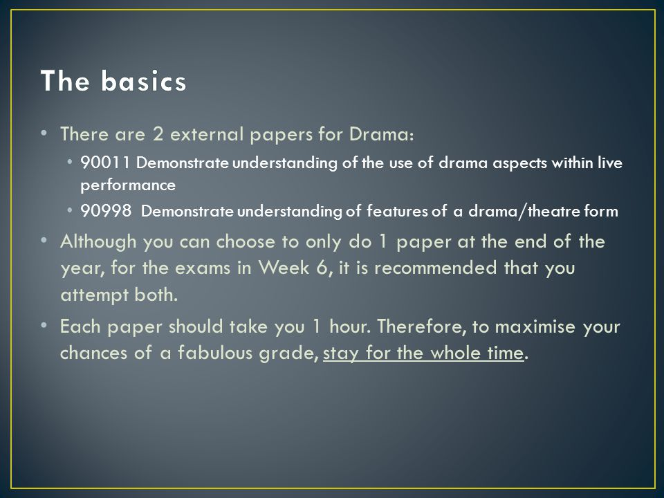 There are 2 external papers for Drama: 90011 Demonstrate understanding of the use of drama aspects within live performance 90998 Demonstrate understanding of features of a drama/theatre form Although you can choose to only do 1 paper at the end of the year, for the exams in Week 6, it is recommended that you attempt both.