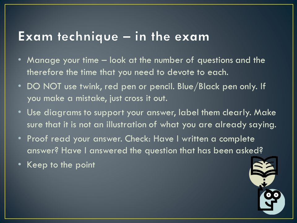 Manage your time – look at the number of questions and the therefore the time that you need to devote to each.