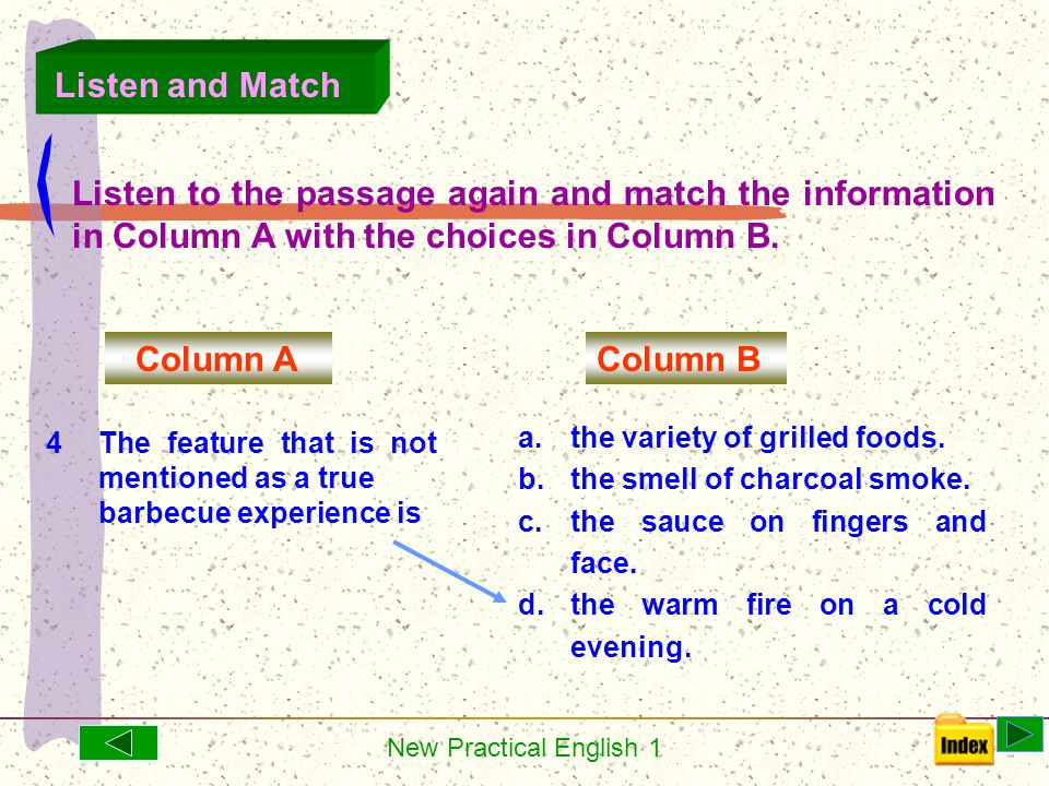New Practical English 1 Listen to the passage again and match the information in Column A with the choices in Column B. Column A Column B 3 At a barbe