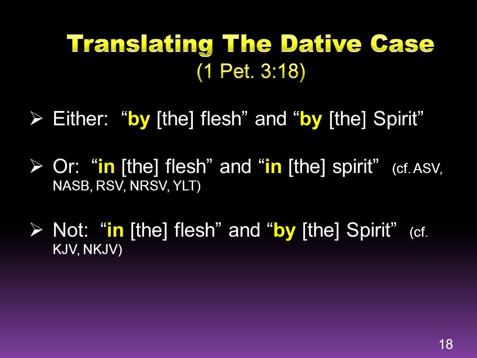 """ Either: """"by [the] flesh"""" and """"by [the] Spirit""""  Or: """"in [the] flesh"""" and """"in [the] spirit"""" (cf. ASV, NASB, RSV, NRSV, YLT)  Not: """"in [the] flesh"""""""