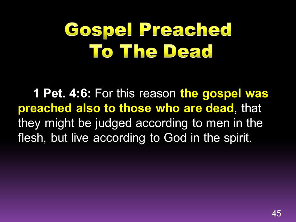 1 Pet. 4:6: For this reason the gospel was preached also to those who are dead, that they might be judged according to men in the flesh, but live acco