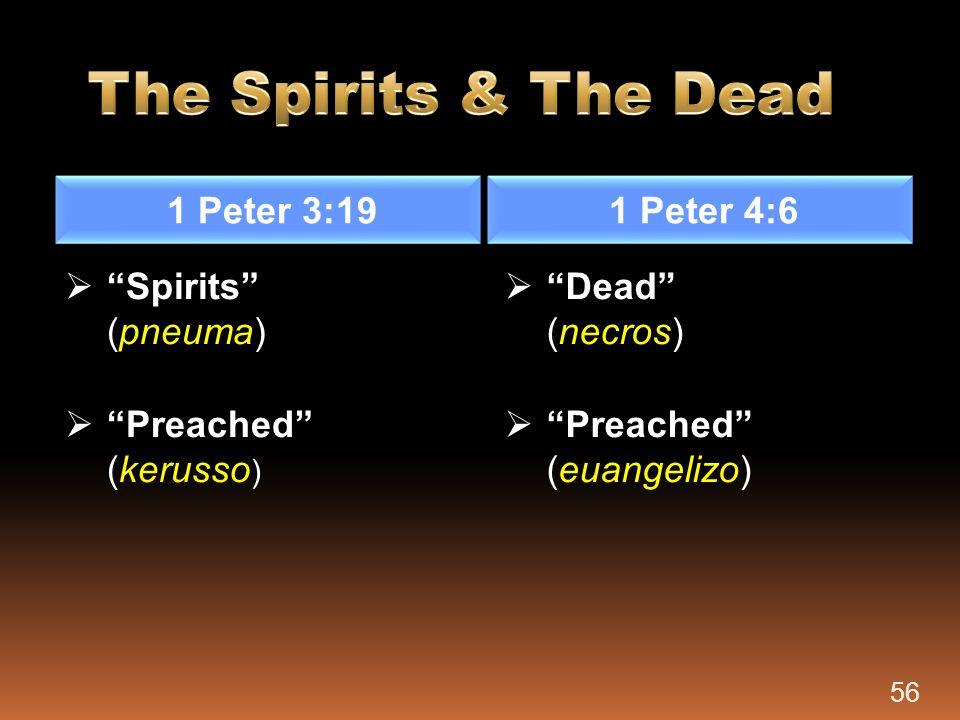 "1 Peter 3:19 1 Peter 4:6  ""Spirits"" (pneuma)  ""Preached"" (kerusso )  ""Dead"" (necros)  ""Preached"" (euangelizo) 56"