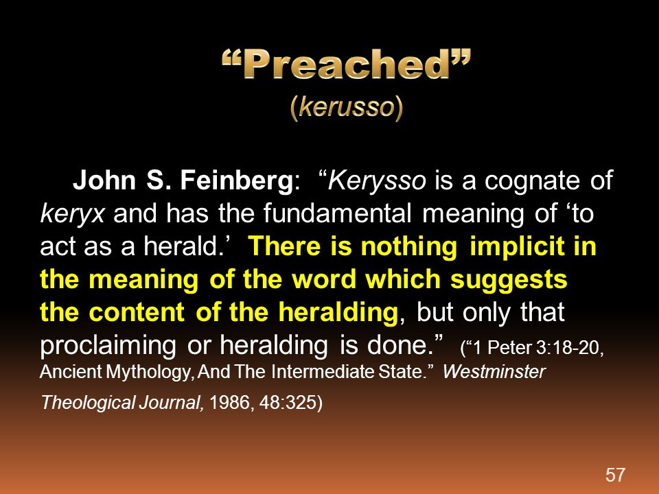 """John S. Feinberg: """"Kerysso is a cognate of keryx and has the fundamental meaning of 'to act as a herald.' There is nothing implicit in the meaning of"""