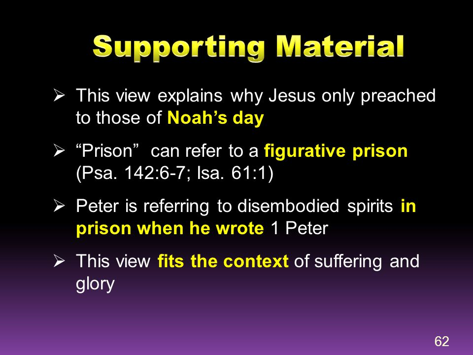 """ This view explains why Jesus only preached to those of Noah's day  """"Prison"""" can refer to a figurative prison (Psa. 142:6-7; Isa. 61:1)  Peter is r"""