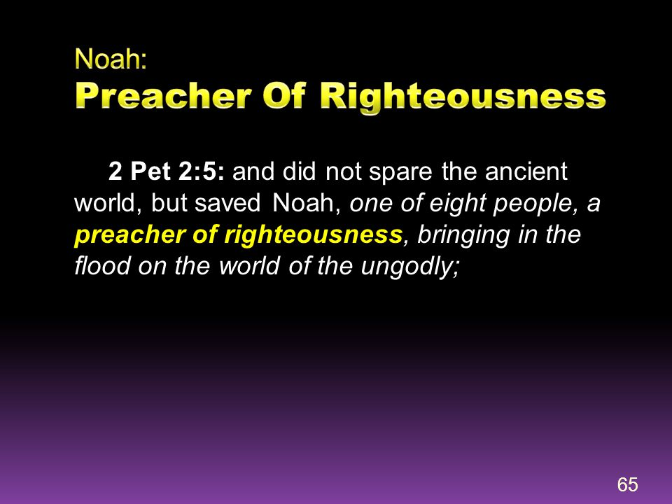 2 Pet 2:5: and did not spare the ancient world, but saved Noah, one of eight people, a preacher of righteousness, bringing in the flood on the world o