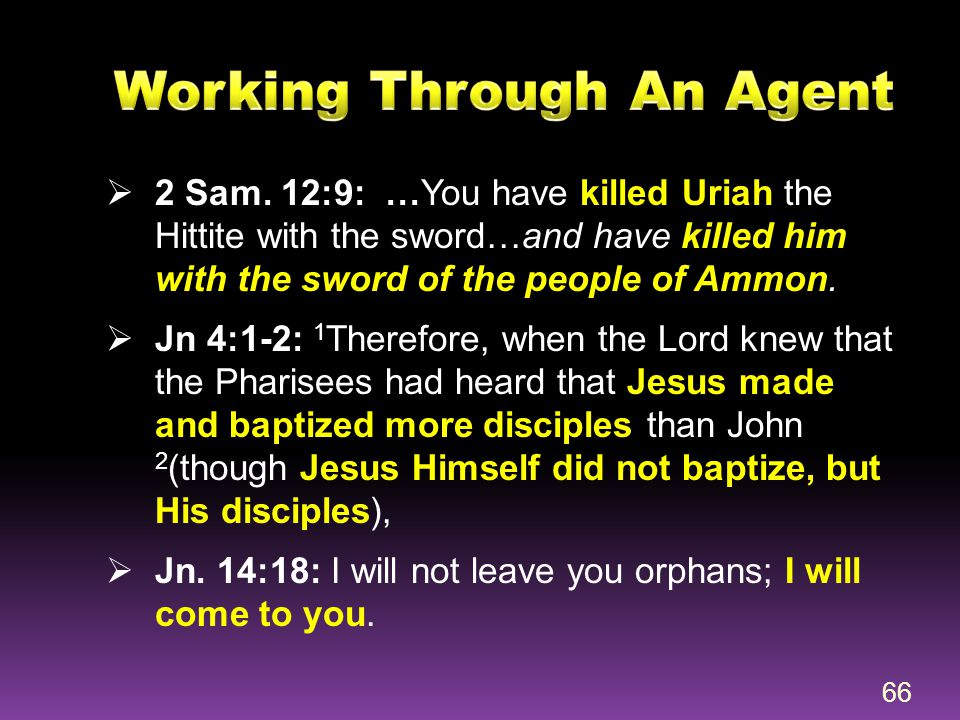  2 Sam. 12:9: …You have killed Uriah the Hittite with the sword…and have killed him with the sword of the people of Ammon.  Jn 4:1-2: 1 Therefore, w