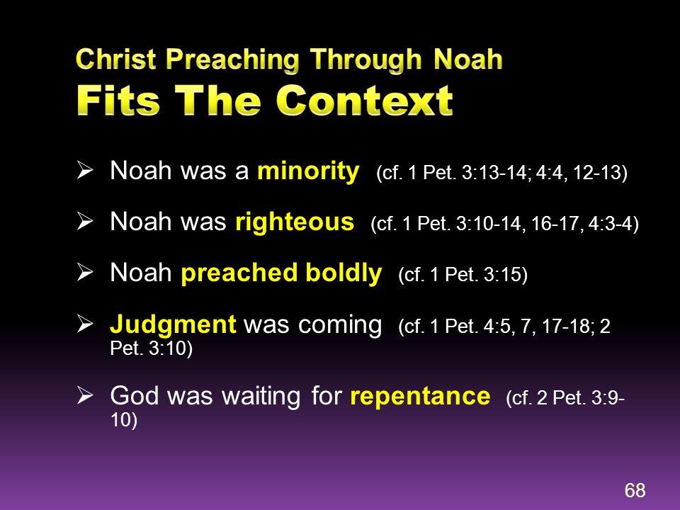  Noah was a minority (cf. 1 Pet. 3:13-14; 4:4, 12-13)  Noah was righteous (cf. 1 Pet. 3:10-14, 16-17, 4:3-4)  Noah preached boldly (cf. 1 Pet. 3:15