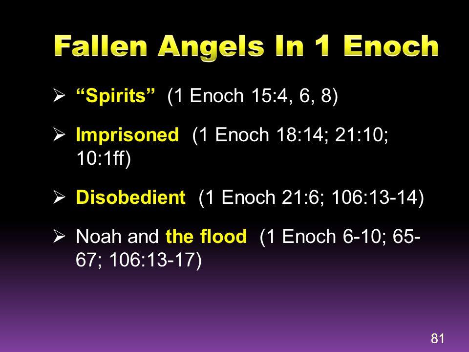 " ""Spirits"" (1 Enoch 15:4, 6, 8)  Imprisoned (1 Enoch 18:14; 21:10; 10:1ff)  Disobedient (1 Enoch 21:6; 106:13-14)  Noah and the flood (1 Enoch 6-1"