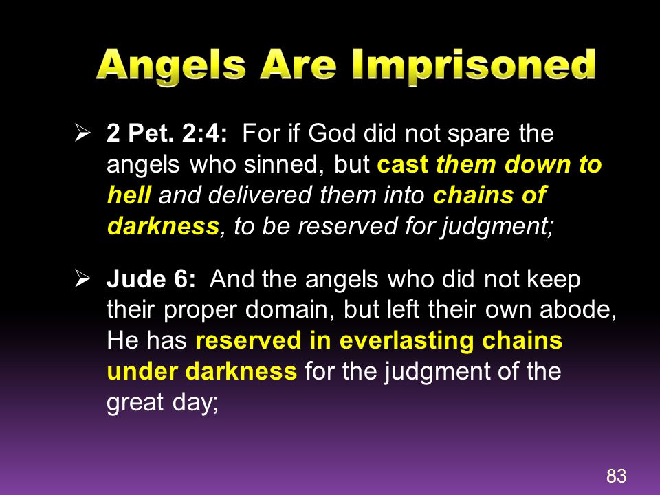  2 Pet. 2:4: For if God did not spare the angels who sinned, but cast them down to hell and delivered them into chains of darkness, to be reserved fo
