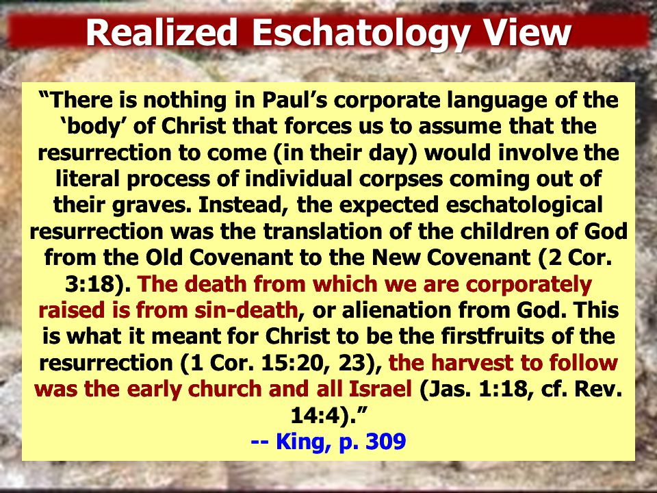 Realized Eschatology View The Mosaic regime was hovering over, smothering, dominating, intimidating, and persecuting the Christian system, so that the kingdom, the church, in its power and glory, was not yet fully operative.