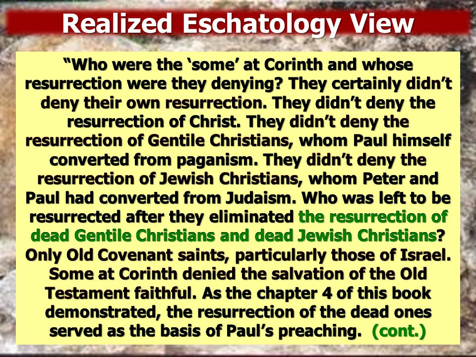 Summary of the View of Realized Eschatologists The identity of the dead ones resurrected varies, depending on which proponent of the theory one is reading.