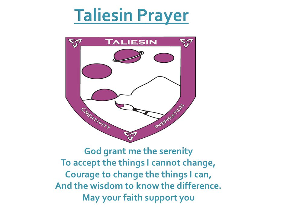 Taliesin Prayer God grant me the serenity To accept the things I cannot change, Courage to change the things I can, And the wisdom to know the difference.