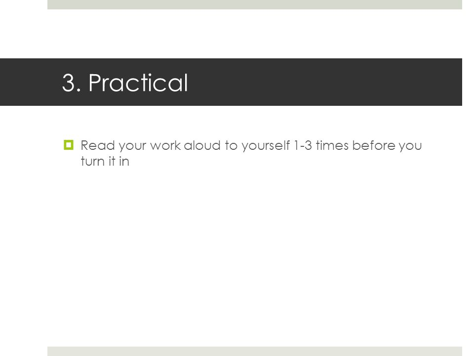 3. Practical  Read your work aloud to yourself 1-3 times before you turn it in