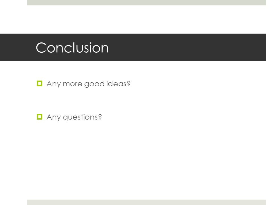 Conclusion  Any more good ideas  Any questions