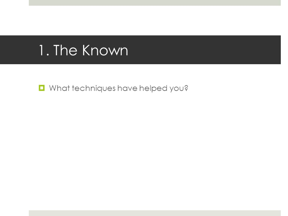 1. The Known  What techniques have helped you