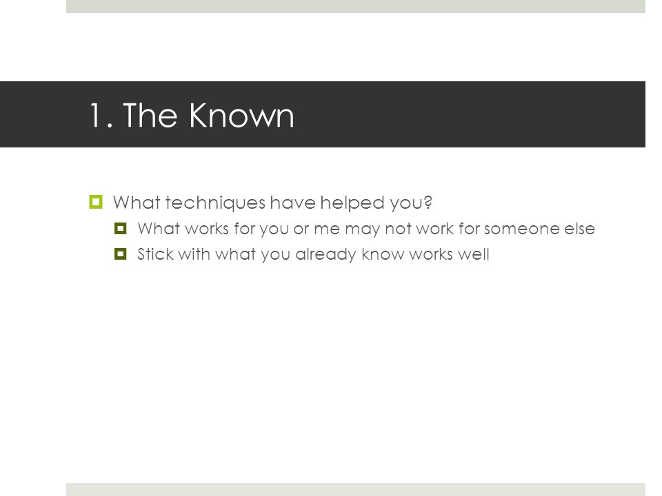 1. The Known  What techniques have helped you.
