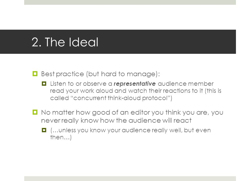 2. The Ideal  Best practice (but hard to manage):  Listen to or observe a representative audience member read your work aloud and watch their reacti