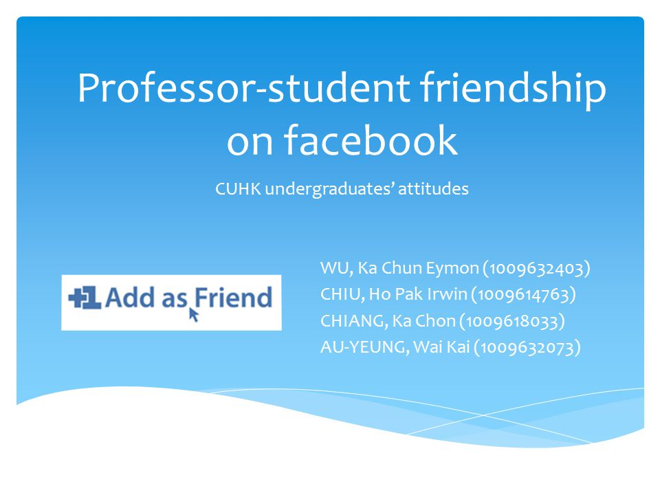 Professor-student friendship on facebook CUHK undergraduates' attitudes WU, Ka Chun Eymon (1009632403) CHIU, Ho Pak Irwin (1009614763) CHIANG, Ka Chon (1009618033) AU-YEUNG, Wai Kai (1009632073)