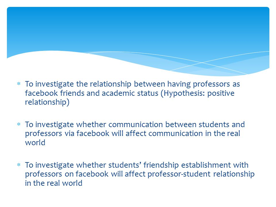  To investigate the relationship between having professors as facebook friends and academic status (Hypothesis: positive relationship)  To investigate whether communication between students and professors via facebook will affect communication in the real world  To investigate whether students' friendship establishment with professors on facebook will affect professor-student relationship in the real world