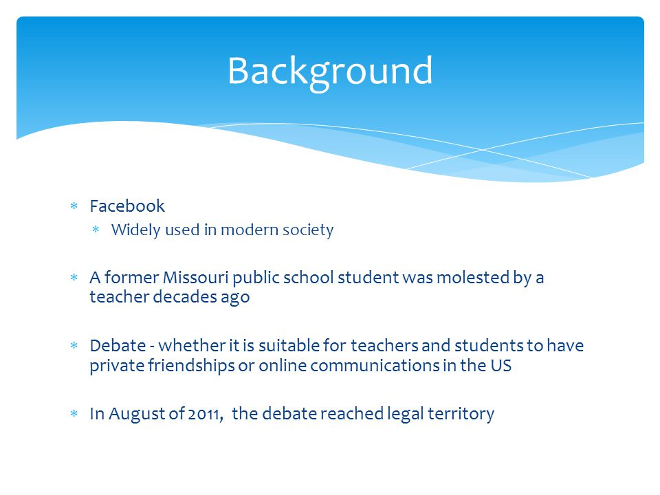  Facebook  Widely used in modern society  A former Missouri public school student was molested by a teacher decades ago  Debate - whether it is suitable for teachers and students to have private friendships or online communications in the US  In August of 2011, the debate reached legal territory Background