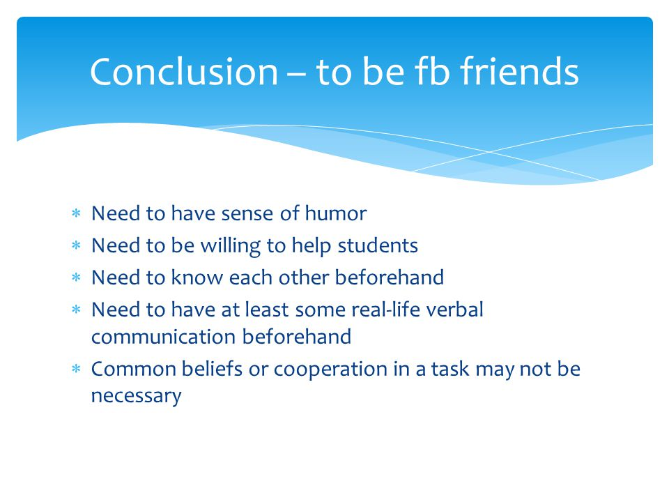  Need to have sense of humor  Need to be willing to help students  Need to know each other beforehand  Need to have at least some real-life verbal communication beforehand  Common beliefs or cooperation in a task may not be necessary Conclusion – to be fb friends
