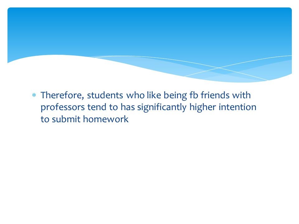  Therefore, students who like being fb friends with professors tend to has significantly higher intention to submit homework