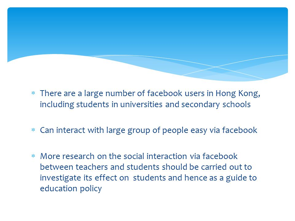  There are a large number of facebook users in Hong Kong, including students in universities and secondary schools  Can interact with large group of people easy via facebook  More research on the social interaction via facebook between teachers and students should be carried out to investigate its effect on students and hence as a guide to education policy