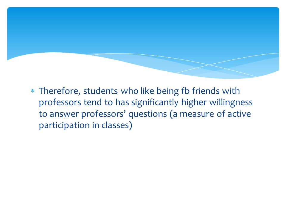  Therefore, students who like being fb friends with professors tend to has significantly higher willingness to answer professors' questions (a measure of active participation in classes)