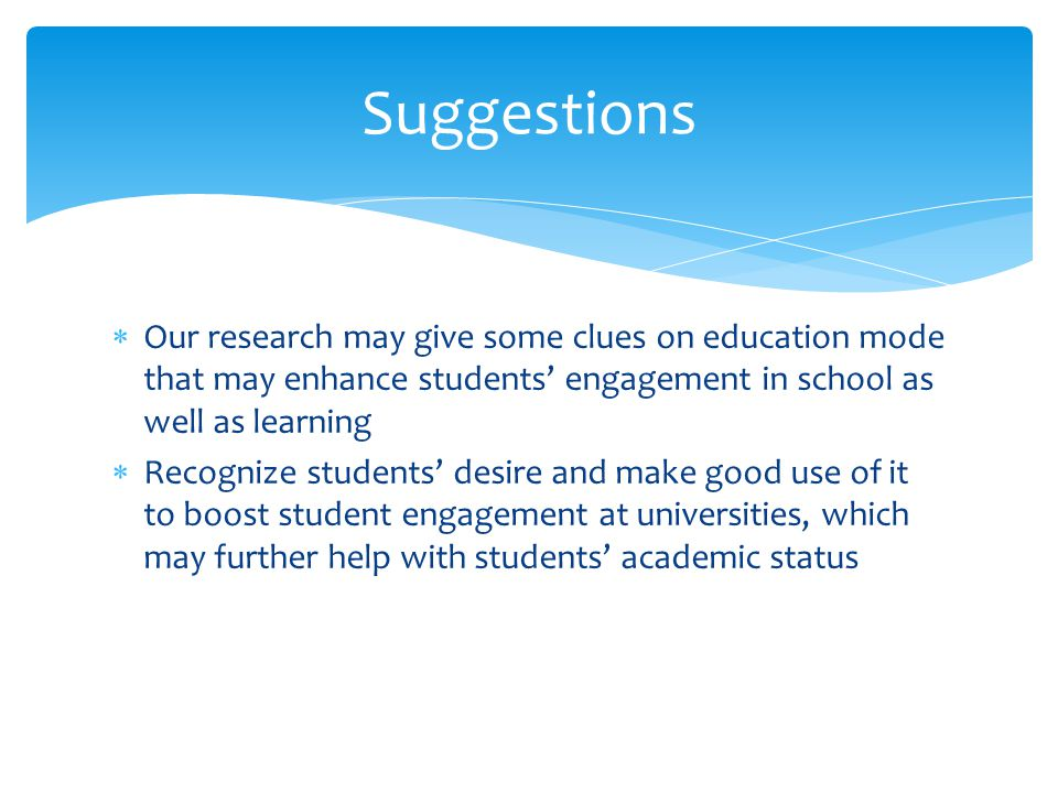 Our research may give some clues on education mode that may enhance students' engagement in school as well as learning  Recognize students' desire and make good use of it to boost student engagement at universities, which may further help with students' academic status Suggestions