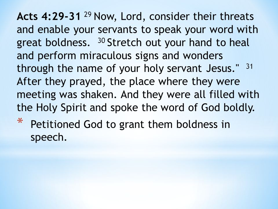 Acts 4:29-31 29 Now, Lord, consider their threats and enable your servants to speak your word with great boldness.