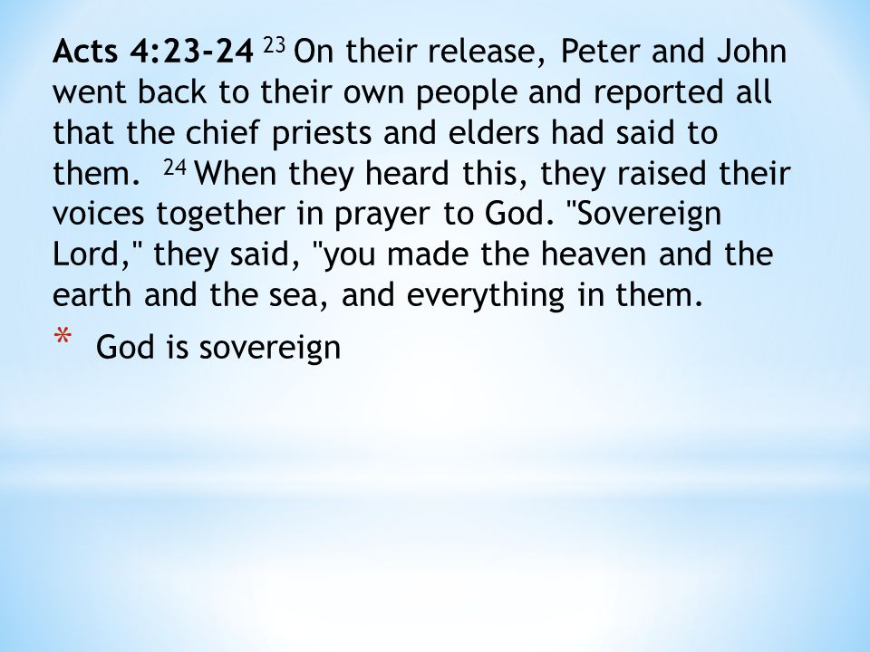 Acts 4:23-24 23 On their release, Peter and John went back to their own people and reported all that the chief priests and elders had said to them.