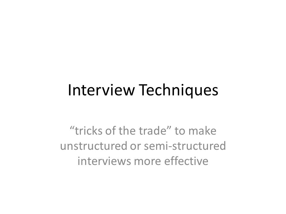 Interview Techniques tricks of the trade to make unstructured or semi-structured interviews more effective