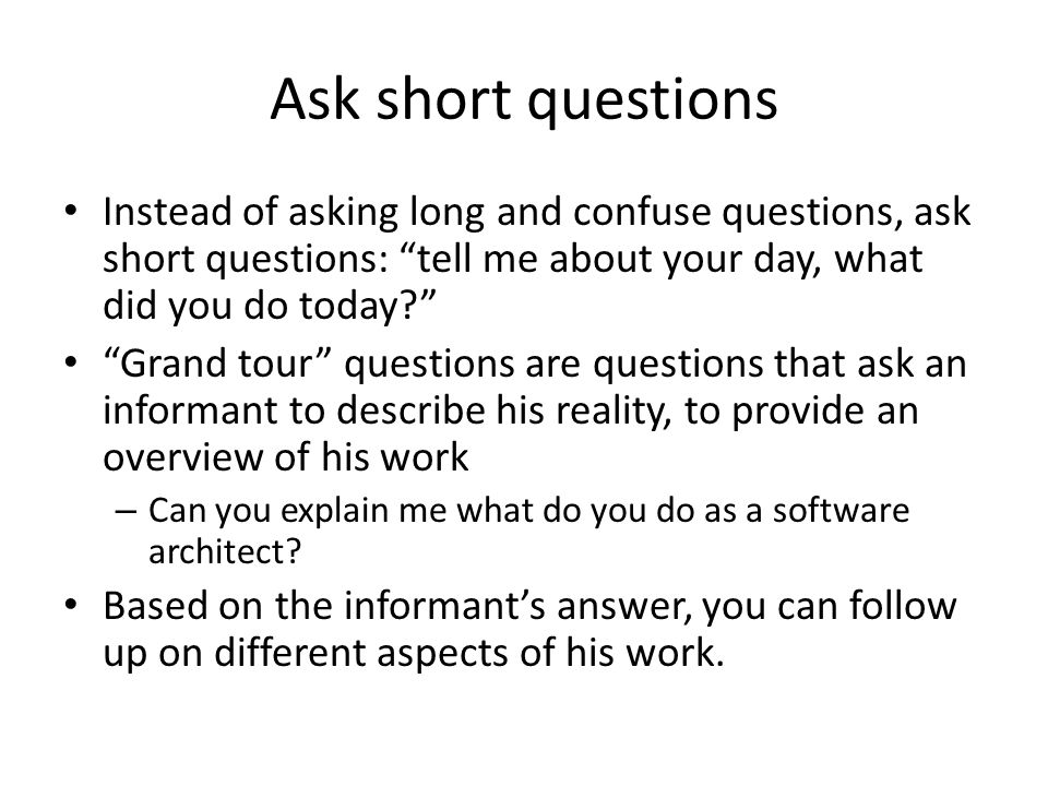 Ask short questions Instead of asking long and confuse questions, ask short questions: tell me about your day, what did you do today Grand tour questions are questions that ask an informant to describe his reality, to provide an overview of his work – Can you explain me what do you do as a software architect.