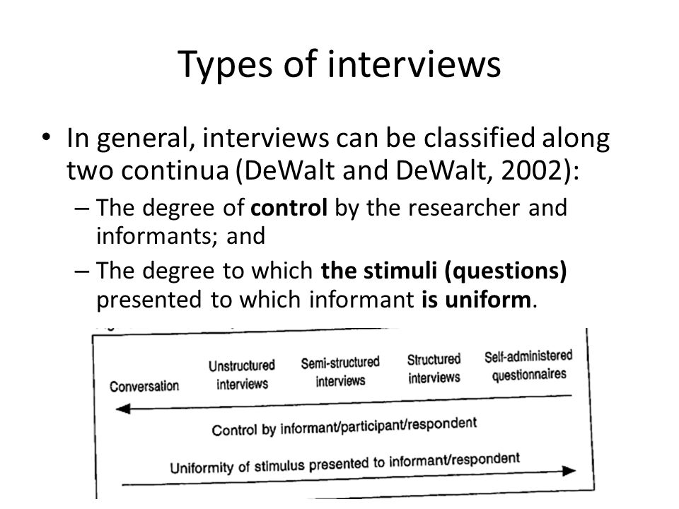 Types of interviews In general, interviews can be classified along two continua (DeWalt and DeWalt, 2002): – The degree of control by the researcher and informants; and – The degree to which the stimuli (questions) presented to which informant is uniform.
