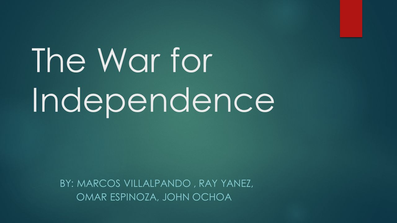 The War for Independence BY: MARCOS VILLALPANDO, RAY YANEZ, OMAR ESPINOZA, JOHN OCHOA