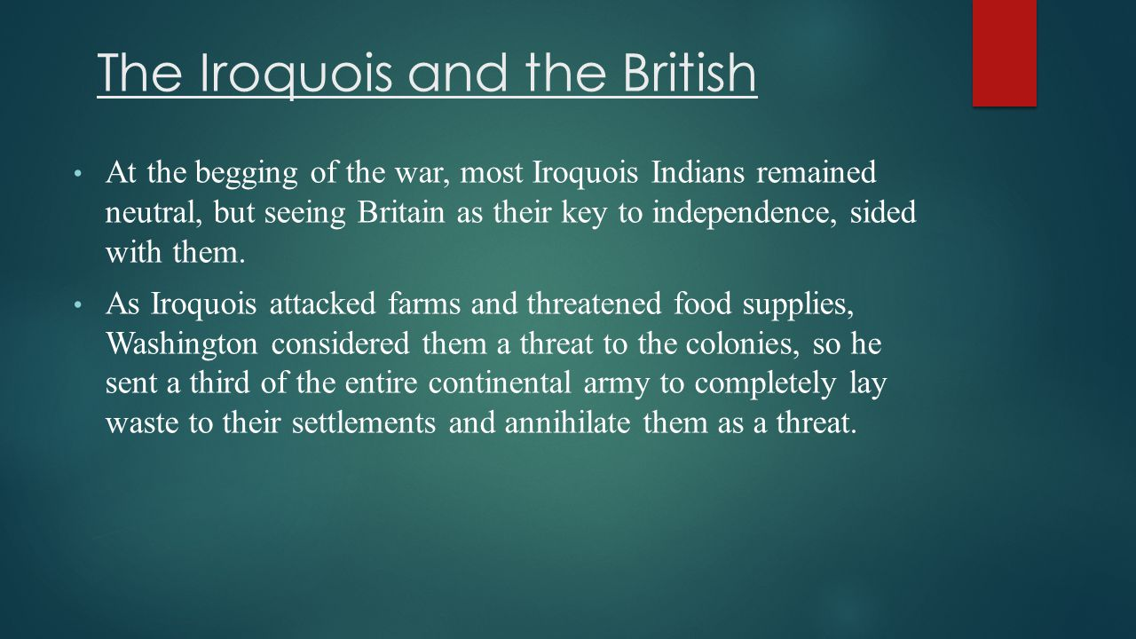 The Iroquois and the British At the begging of the war, most Iroquois Indians remained neutral, but seeing Britain as their key to independence, sided with them.