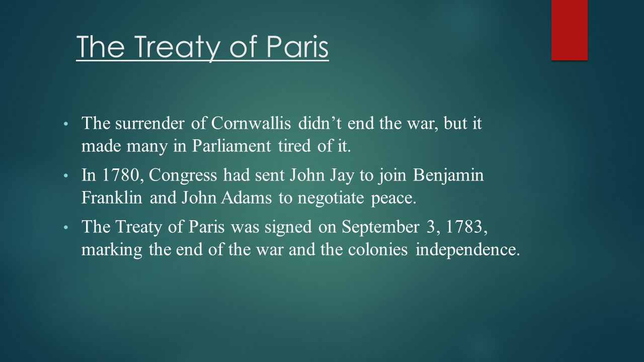 The Treaty of Paris The surrender of Cornwallis didn't end the war, but it made many in Parliament tired of it.